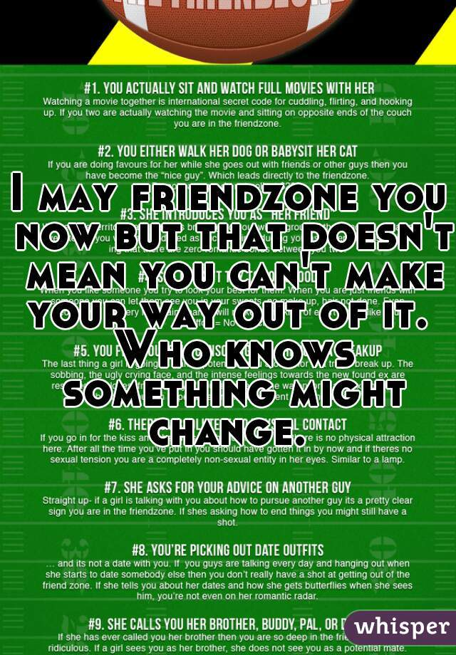 I may friendzone you now but that doesn't mean you can't make your way out of it.  Who knows something might change.
