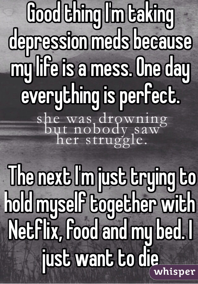 Good thing I'm taking depression meds because my life is a mess. One day everything is perfect.    The next I'm just trying to hold myself together with Netflix, food and my bed. I just want to die
