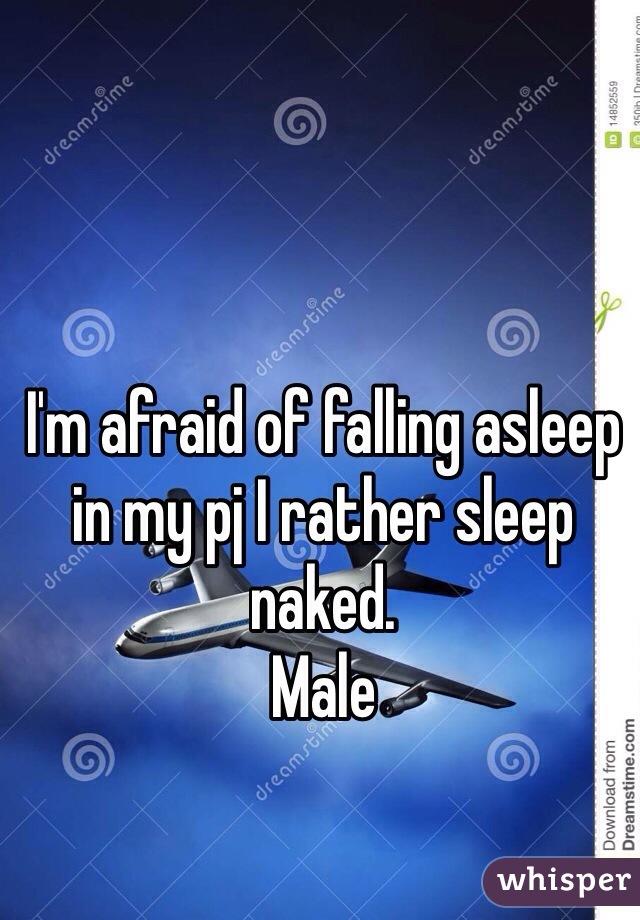 I'm afraid of falling asleep in my pj I rather sleep naked.  Male