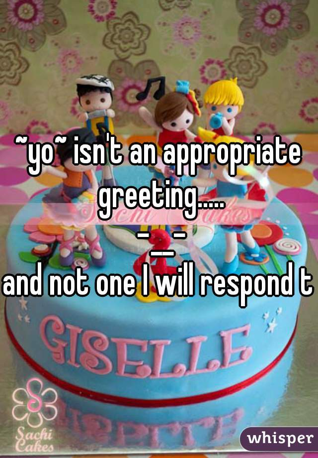 ~yo~ isn't an appropriate greeting.....  -__-  and not one I will respond to