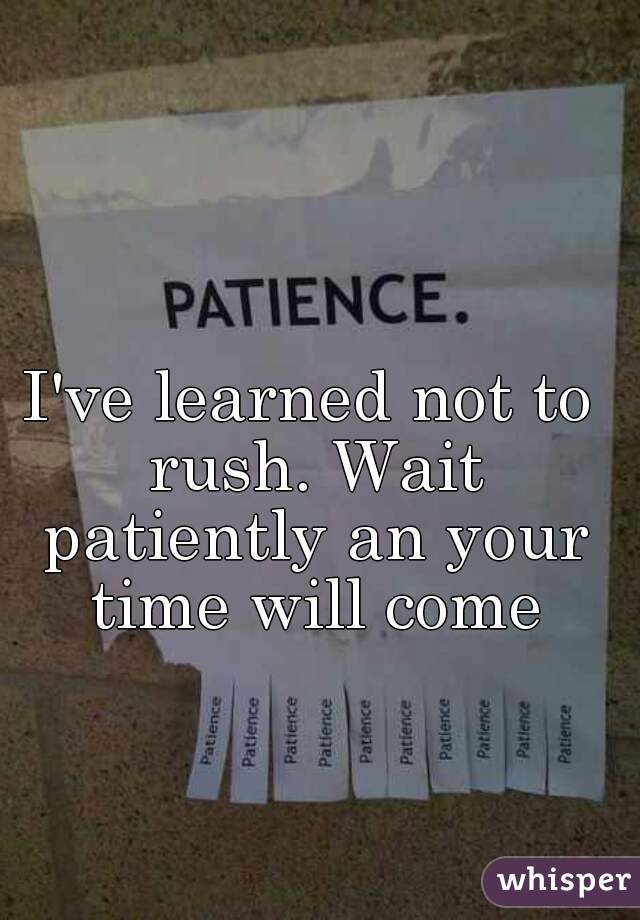 I've learned not to rush. Wait patiently an your time will come