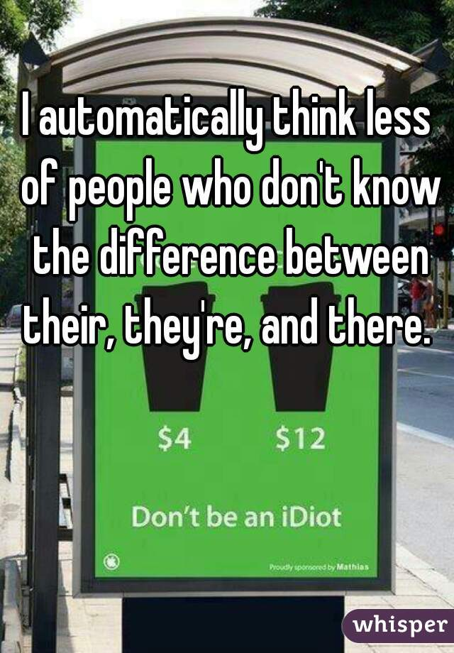 I automatically think less of people who don't know the difference between their, they're, and there.