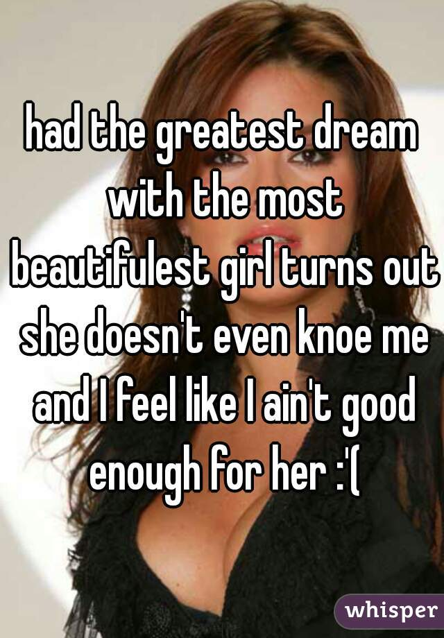 had the greatest dream with the most beautifulest girl turns out she doesn't even knoe me and I feel like I ain't good enough for her :'(