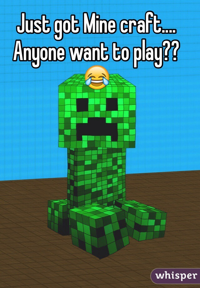 Just got Mine craft.... Anyone want to play?? 😂
