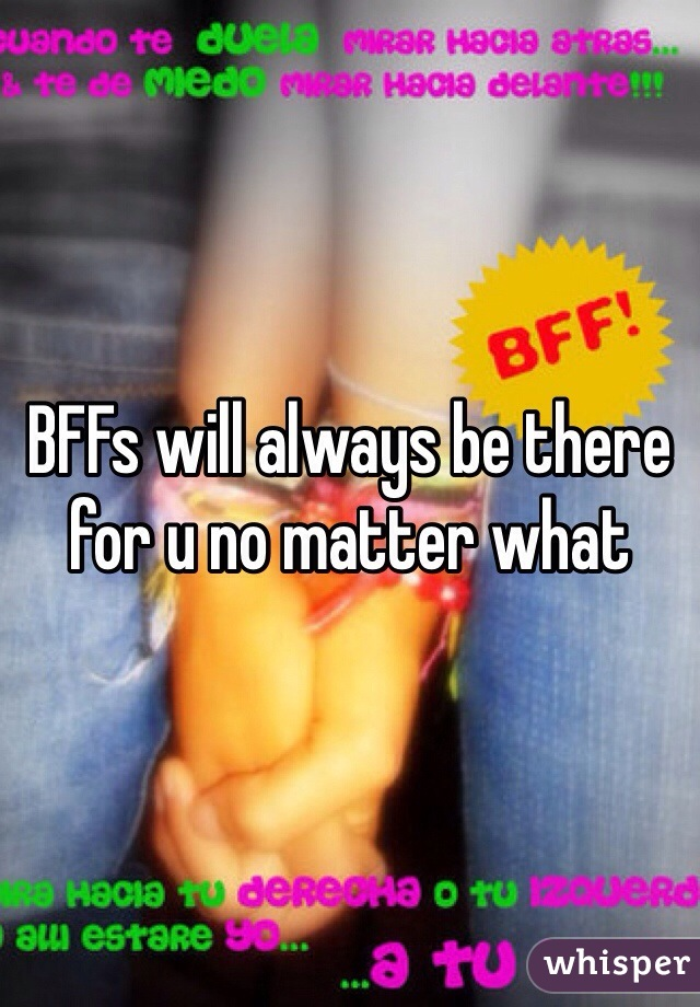 BFFs will always be there for u no matter what
