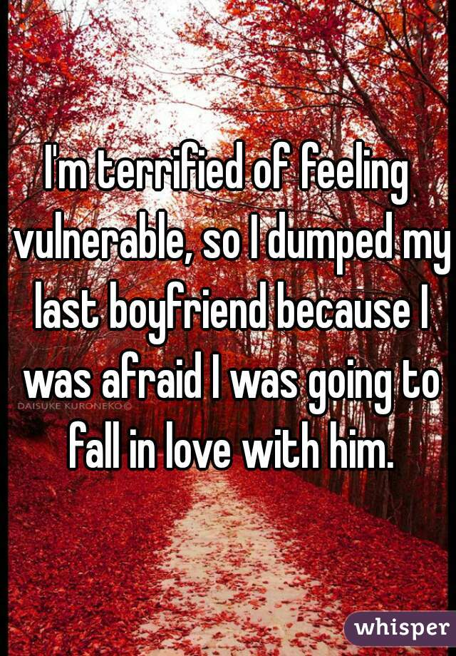 I'm terrified of feeling vulnerable, so I dumped my last boyfriend because I was afraid I was going to fall in love with him.