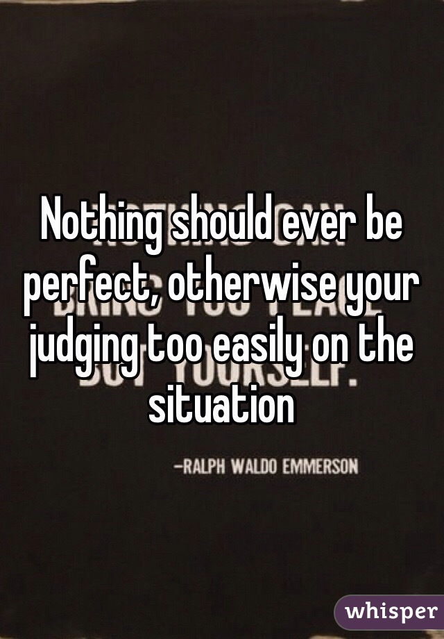 Nothing should ever be perfect, otherwise your judging too easily on the situation