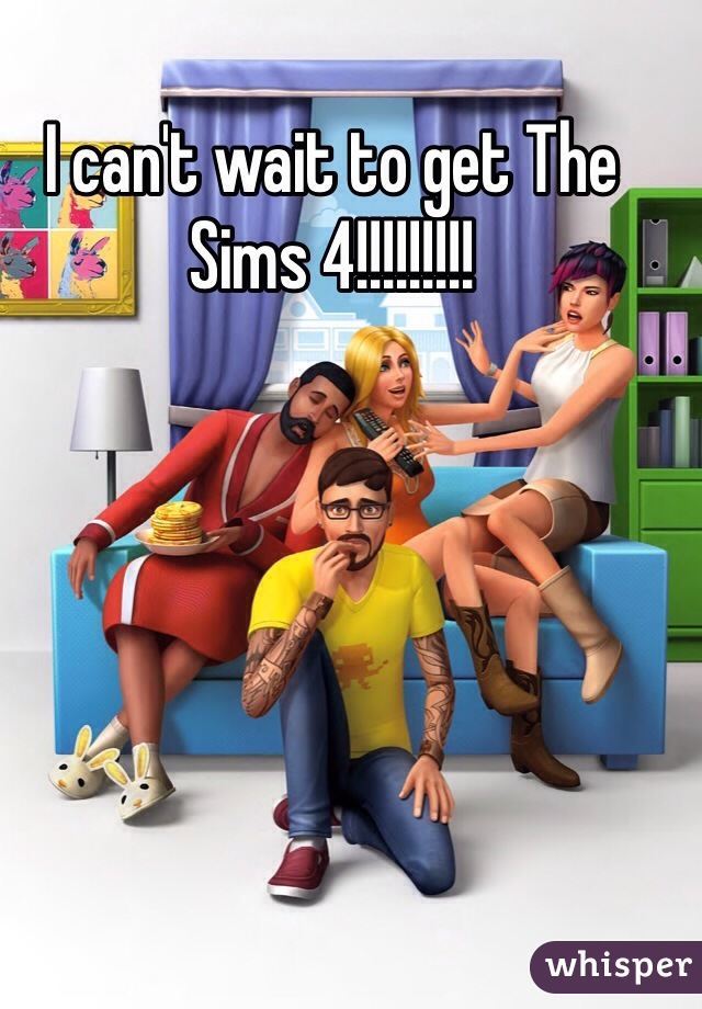 I can't wait to get The Sims 4!!!!!!!!!