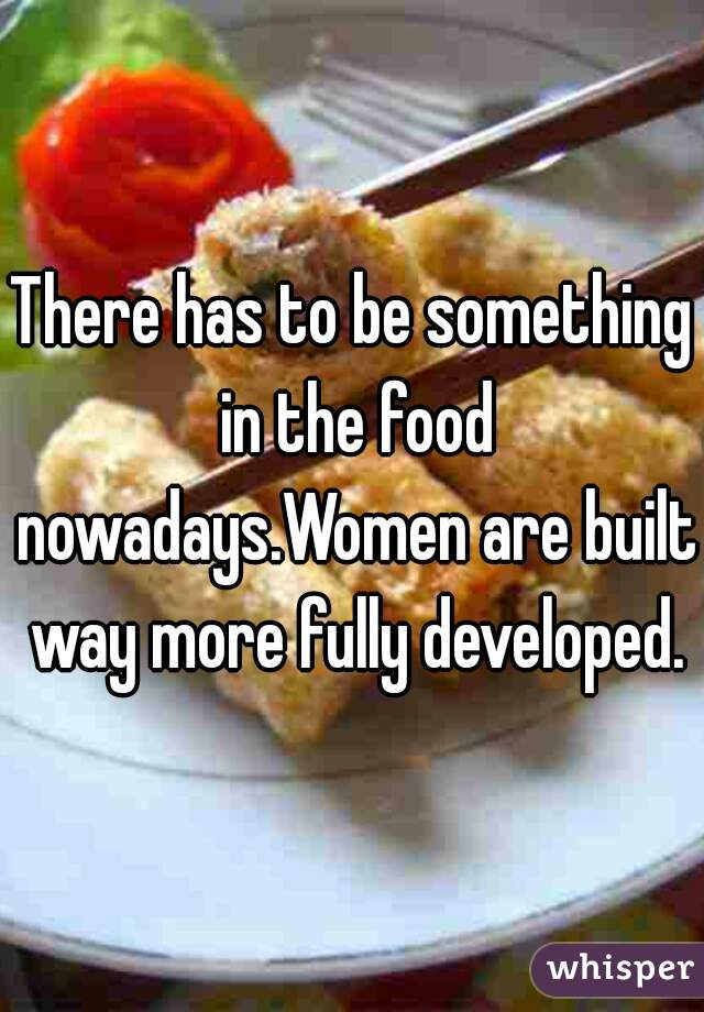 There has to be something in the food nowadays.Women are built way more fully developed.