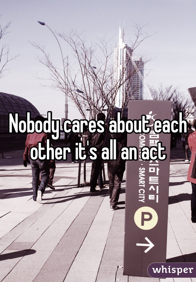 Nobody cares about each other it's all an act