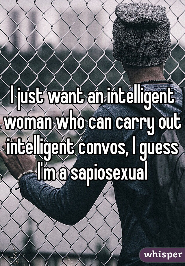 I just want an intelligent woman who can carry out intelligent convos, I guess I'm a sapiosexual
