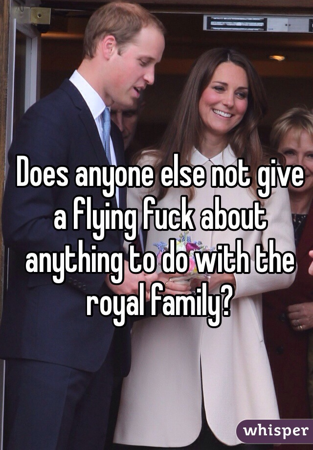 Does anyone else not give a flying fuck about anything to do with the royal family?
