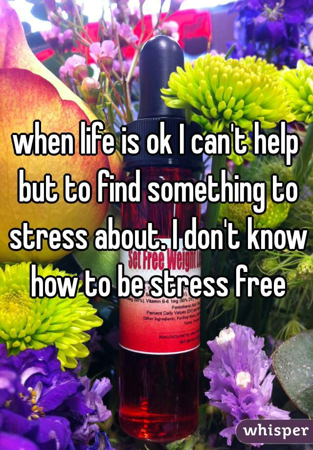 when life is ok I can't help but to find something to stress about. I don't know how to be stress free