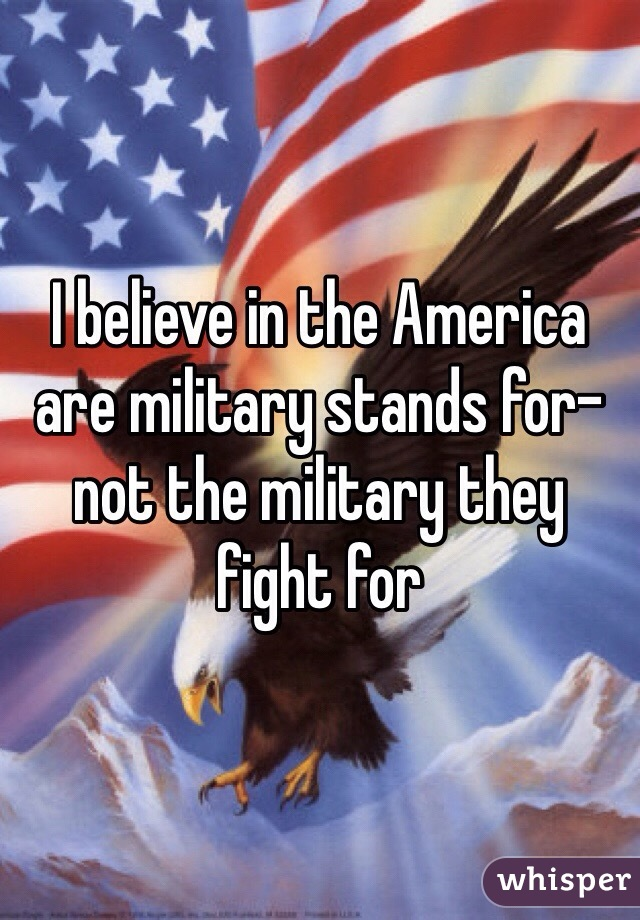 I believe in the America are military stands for- not the military they fight for