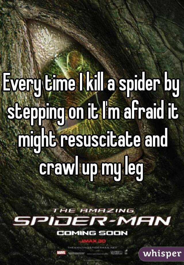 Every time I kill a spider by stepping on it I'm afraid it might resuscitate and crawl up my leg