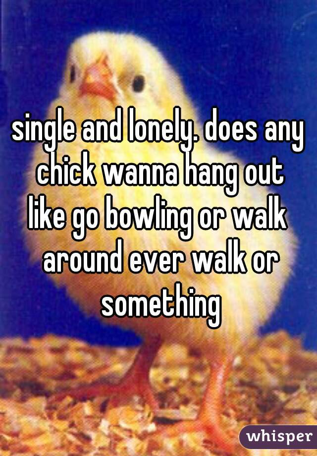 single and lonely. does any chick wanna hang out like go bowling or walk around ever walk or something
