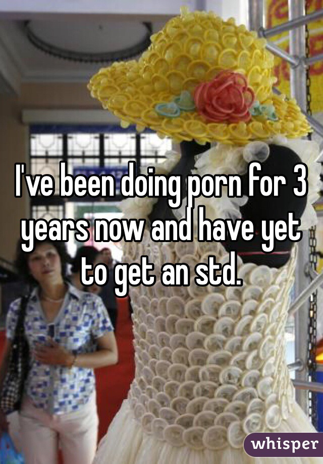 I've been doing porn for 3 years now and have yet to get an std.
