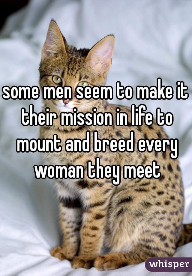some men seem to make it their mission in life to mount and breed every woman they meet