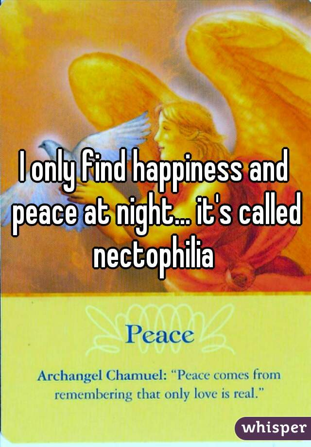 I only find happiness and peace at night... it's called nectophilia