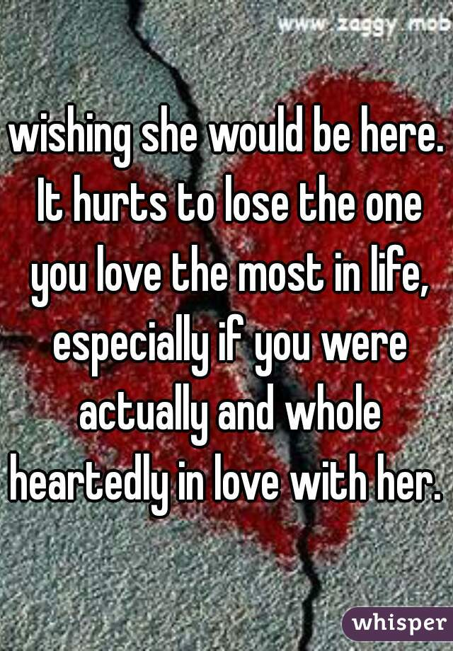 wishing she would be here. It hurts to lose the one you love the most in life, especially if you were actually and whole heartedly in love with her.