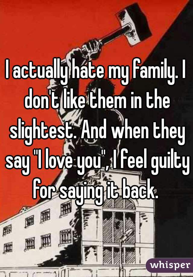 """I actually hate my family. I don't like them in the slightest. And when they say """"I love you"""", I feel guilty for saying it back."""