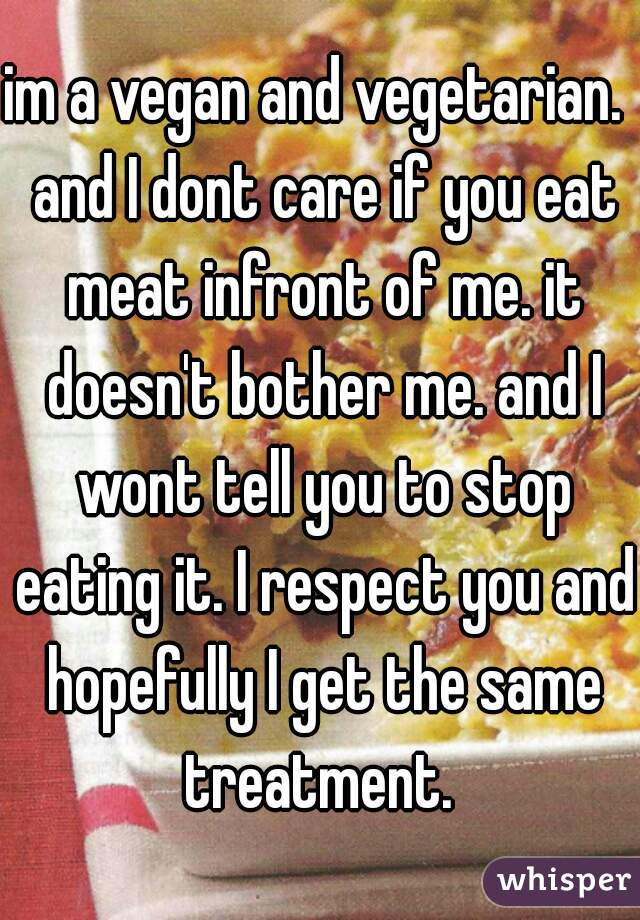 im a vegan and vegetarian.  and I dont care if you eat meat infront of me. it doesn't bother me. and I wont tell you to stop eating it. I respect you and hopefully I get the same treatment.