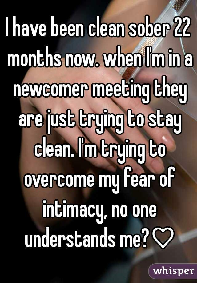 I have been clean sober 22 months now. when I'm in a newcomer meeting they are just trying to stay clean. I'm trying to overcome my fear of intimacy, no one understands me?♡