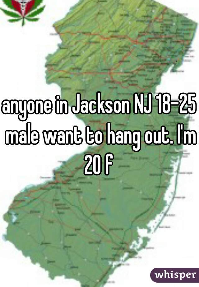 anyone in Jackson NJ 18-25 male want to hang out. I'm 20 f