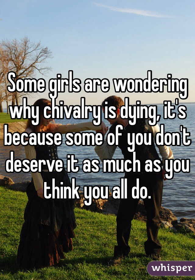 Some girls are wondering why chivalry is dying, it's because some of you don't deserve it as much as you think you all do.