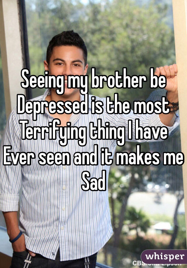 Seeing my brother be  Depressed is the most Terrifying thing I have Ever seen and it makes me  Sad