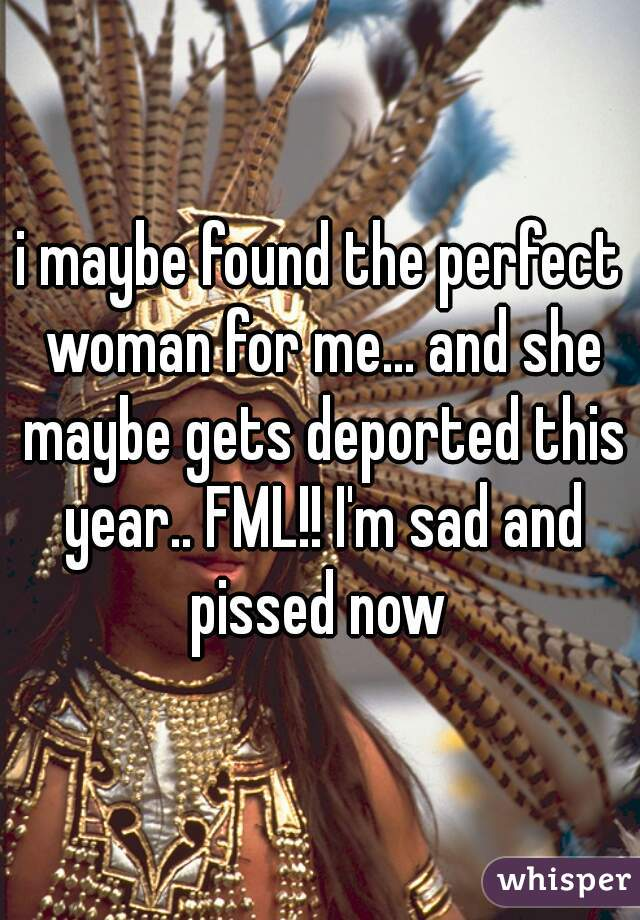 i maybe found the perfect woman for me... and she maybe gets deported this year.. FML!! I'm sad and pissed now