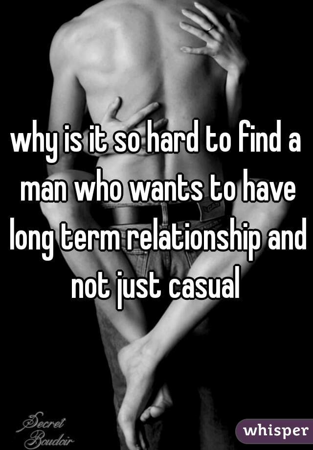 why is it so hard to find a man who wants to have long term relationship and not just casual