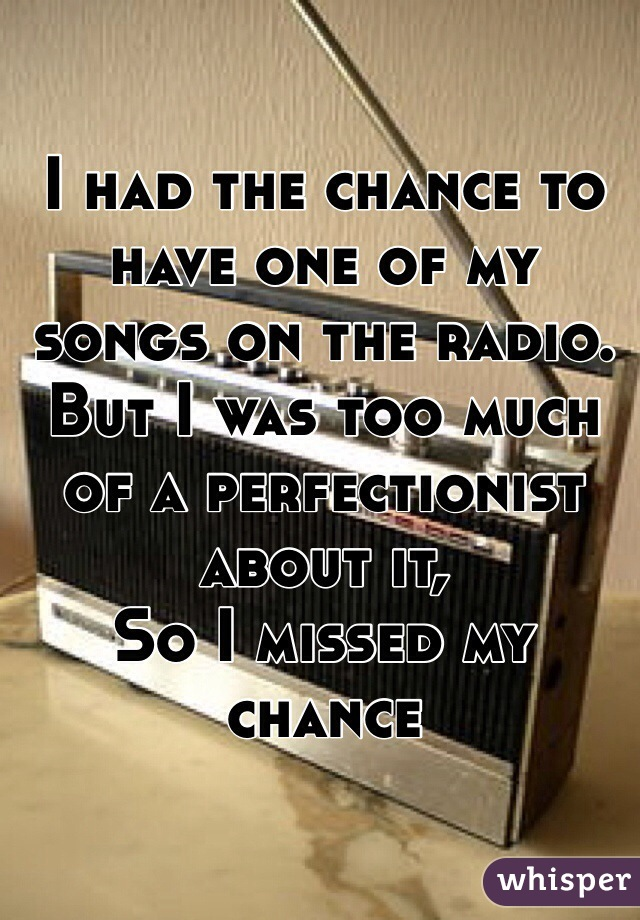I had the chance to have one of my songs on the radio. But I was too much of a perfectionist about it,  So I missed my chance