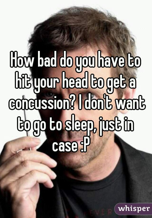 How bad do you have to hit your head to get a concussion? I don't want to go to sleep, just in  case :P