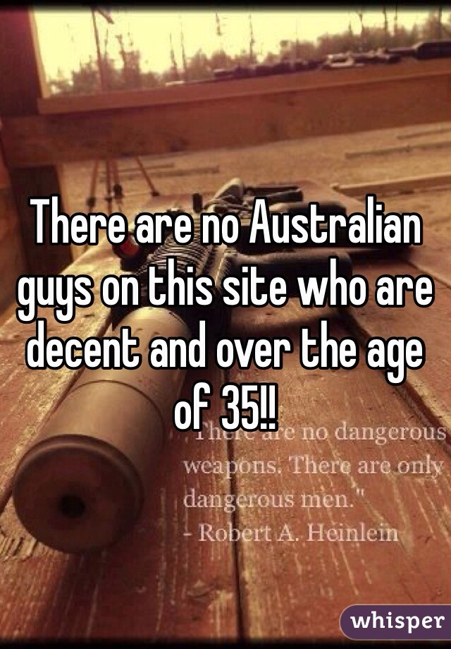 There are no Australian guys on this site who are decent and over the age of 35!!