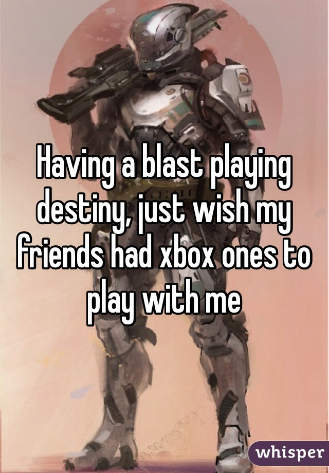 Having a blast playing destiny, just wish my friends had xbox ones to play with me