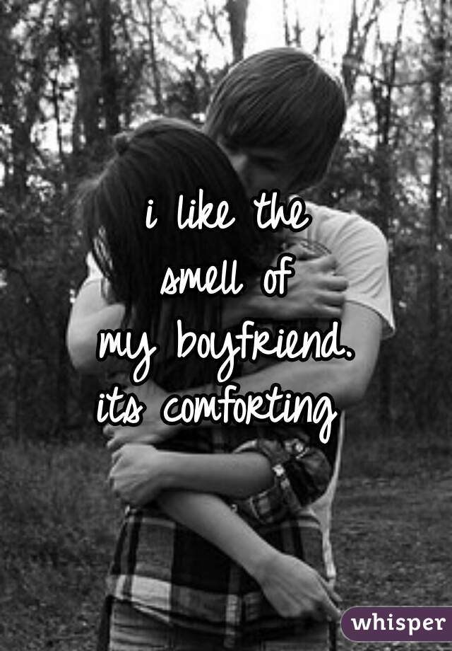 i like the smell of my boyfriend. its comforting