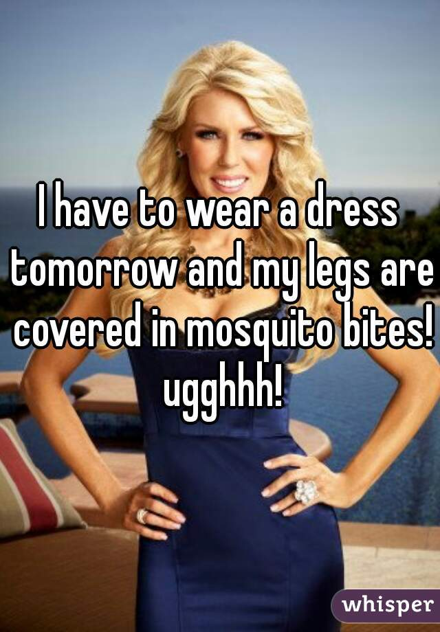 I have to wear a dress tomorrow and my legs are covered in mosquito bites! ugghhh!