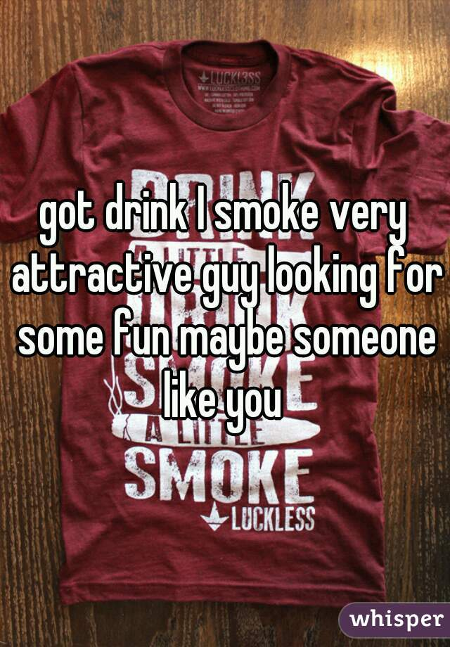 got drink I smoke very attractive guy looking for some fun maybe someone like you