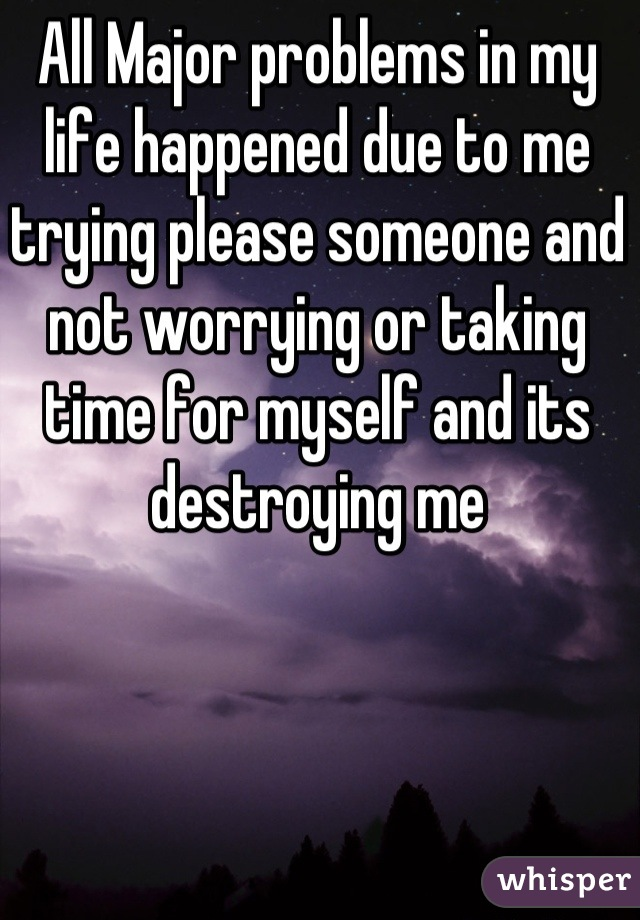 All Major problems in my life happened due to me trying please someone and not worrying or taking time for myself and its destroying me