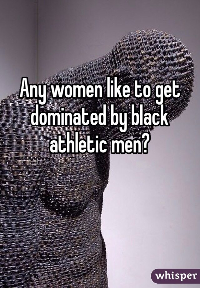 Any women like to get dominated by black athletic men?