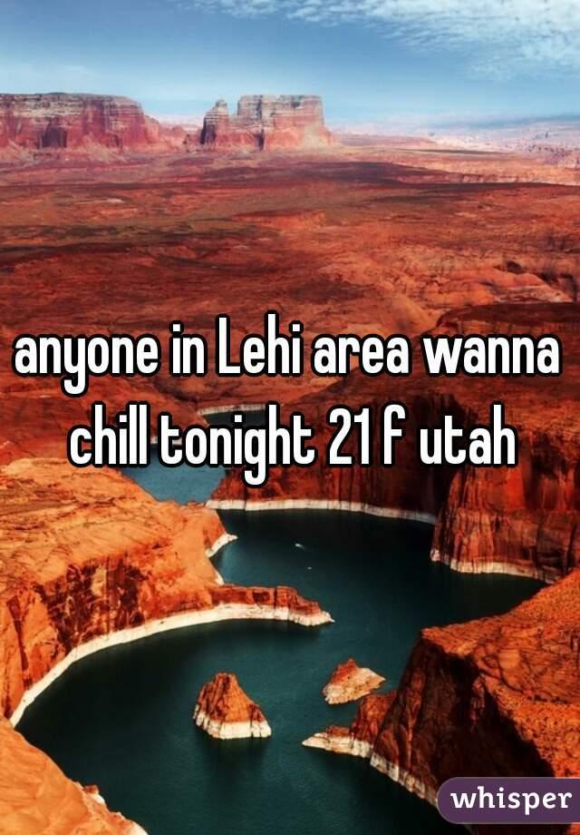 anyone in Lehi area wanna chill tonight 21 f utah