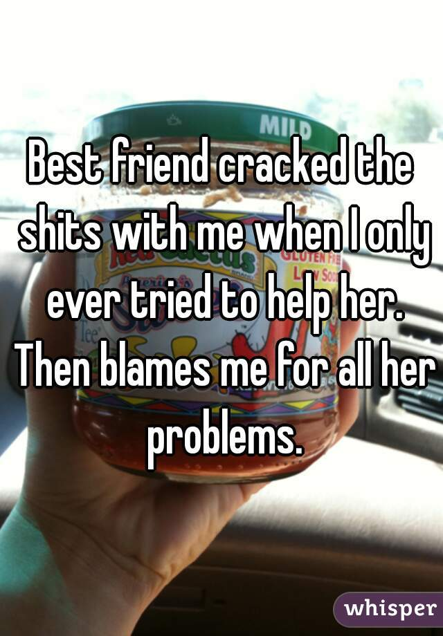 Best friend cracked the shits with me when I only ever tried to help her. Then blames me for all her problems.