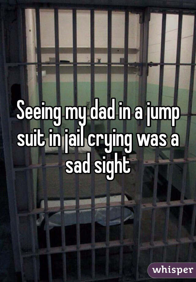 Seeing my dad in a jump suit in jail crying was a sad sight