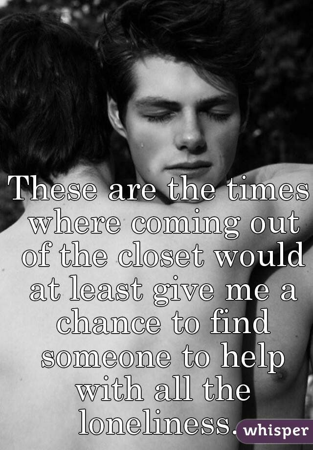 These are the times where coming out of the closet would at least give me a chance to find someone to help with all the loneliness.