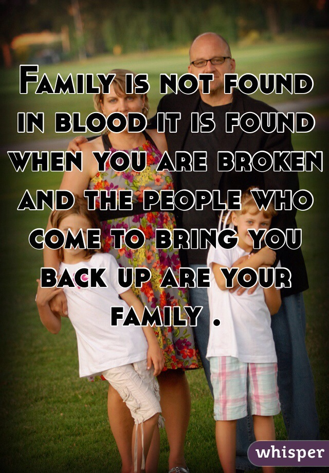 Family is not found in blood it is found when you are broken and the people who come to bring you back up are your family .