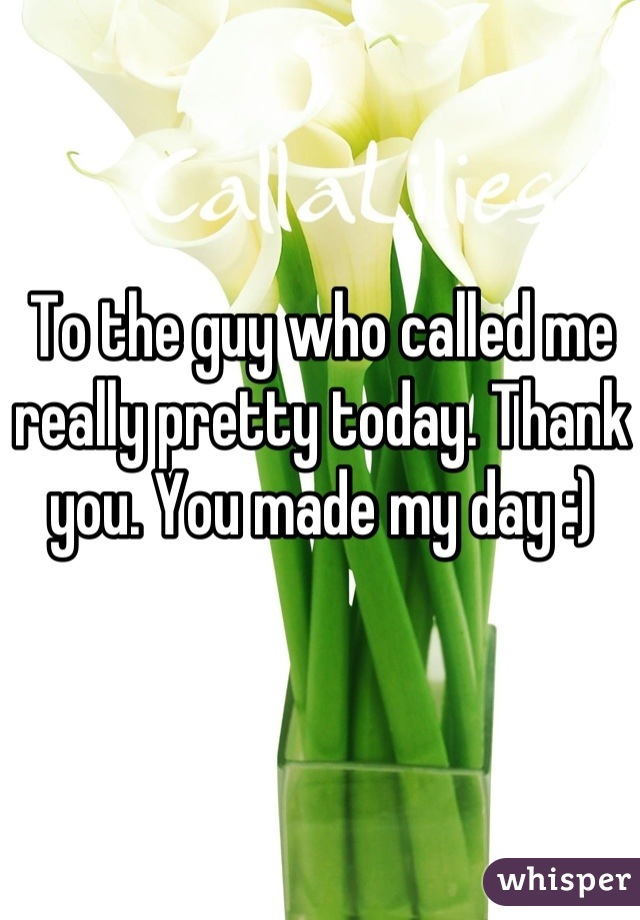 To the guy who called me really pretty today. Thank you. You made my day :)