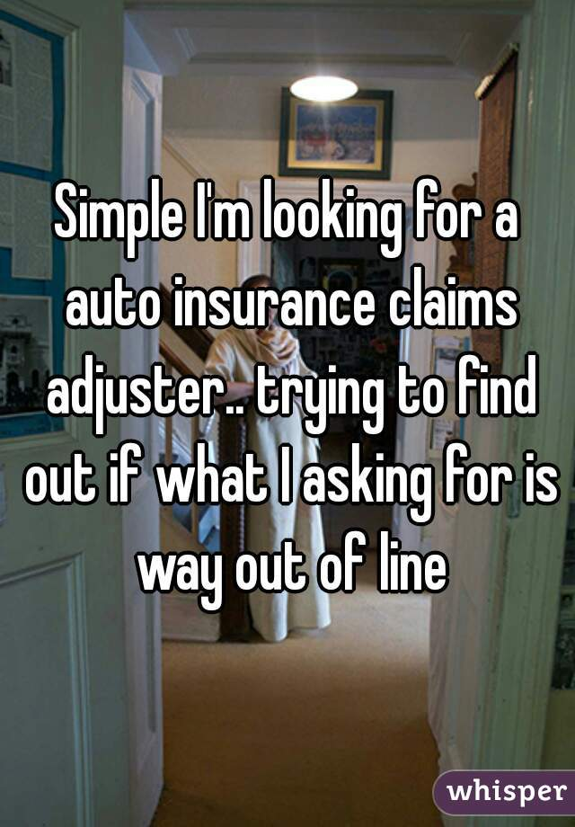 Simple I'm looking for a auto insurance claims adjuster.. trying to find out if what I asking for is way out of line