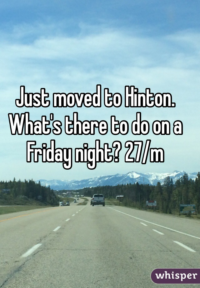 Just moved to Hinton. What's there to do on a Friday night? 27/m