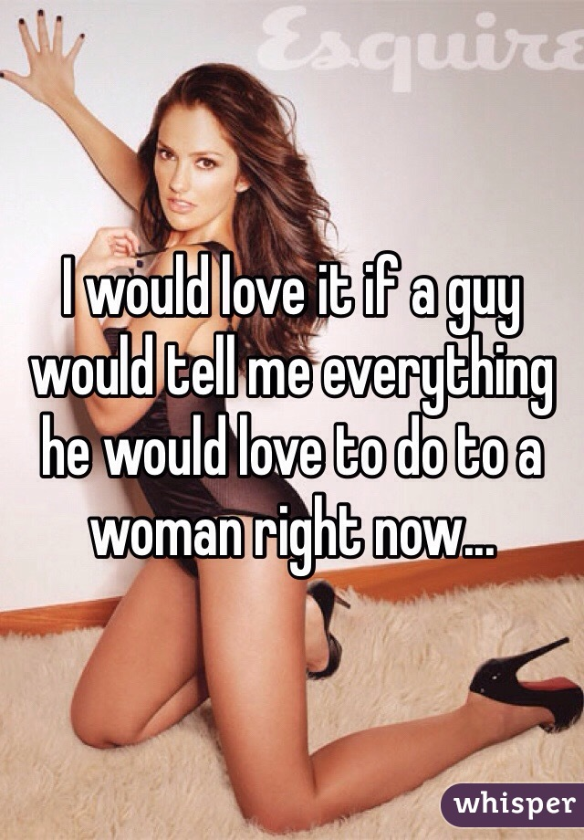 I would love it if a guy would tell me everything he would love to do to a woman right now...